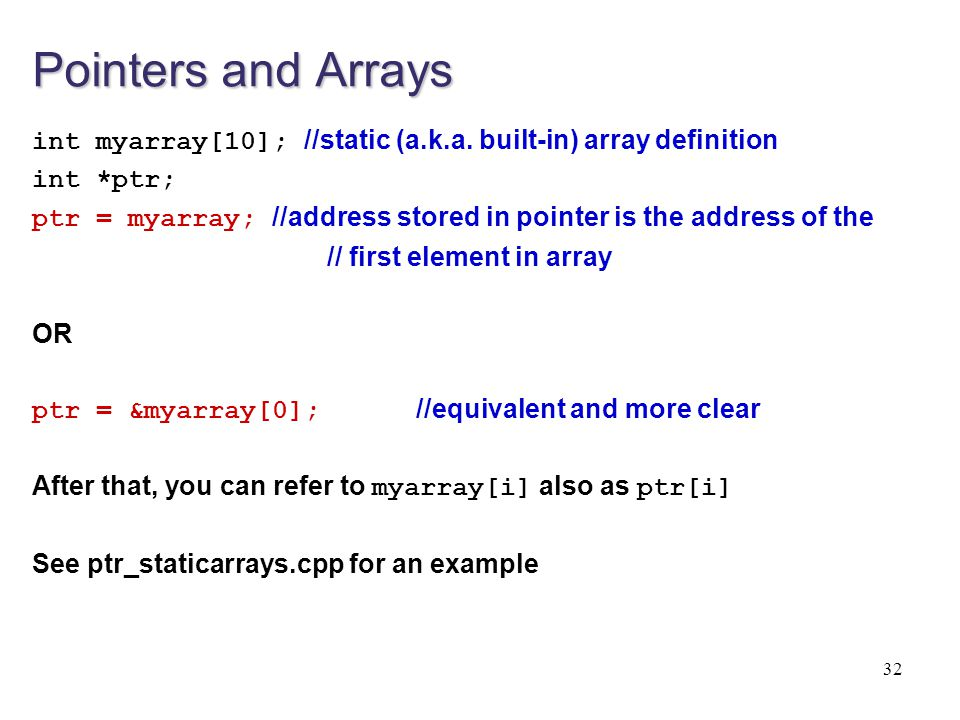 Pointers and Arrays int myarray[10]; //static (a.k.a. built-in) array definition. int *ptr;